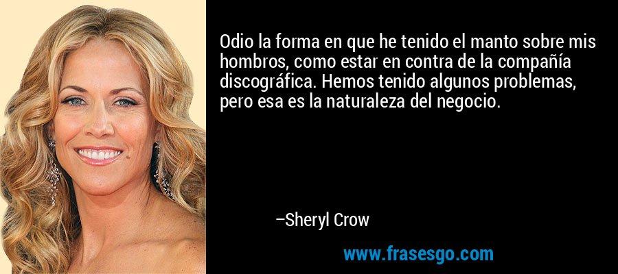 Odio la forma en que he tenido el manto sobre mis hombros, como estar en contra de la compañía discográfica. Hemos tenido algunos problemas, pero esa es la naturaleza del negocio. – Sheryl Crow