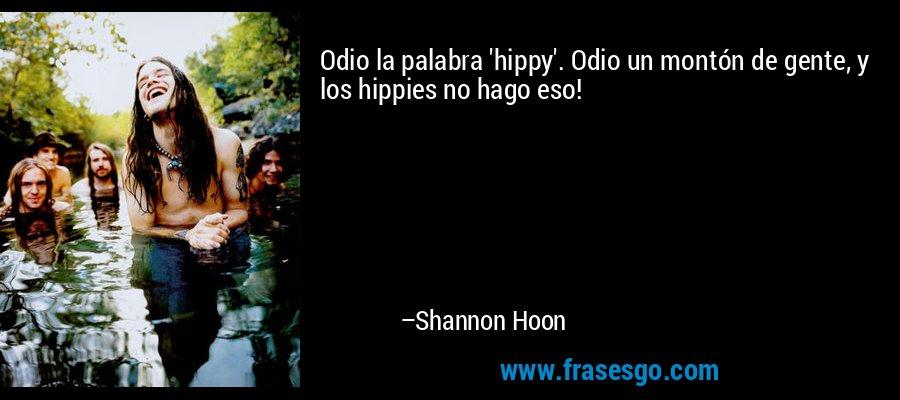 Odio la palabra 'hippy'. Odio un montón de gente, y los hippies no hago eso! – Shannon Hoon