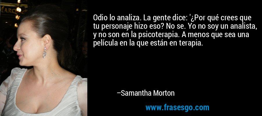 Odio lo analiza. La gente dice: '¿Por qué crees que tu personaje hizo eso? No se. Yo no soy un analista, y no son en la psicoterapia. A menos que sea una película en la que están en terapia. – Samantha Morton