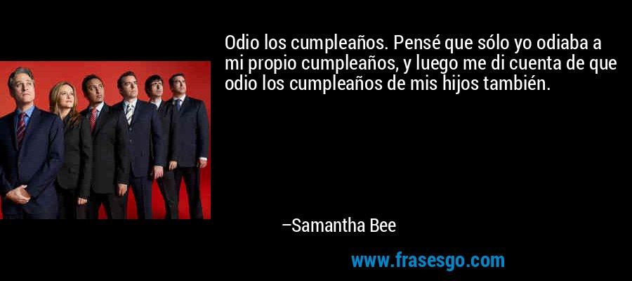 Odio los cumpleaños. Pensé que sólo yo odiaba a mi propio cumpleaños, y luego me di cuenta de que odio los cumpleaños de mis hijos también. – Samantha Bee