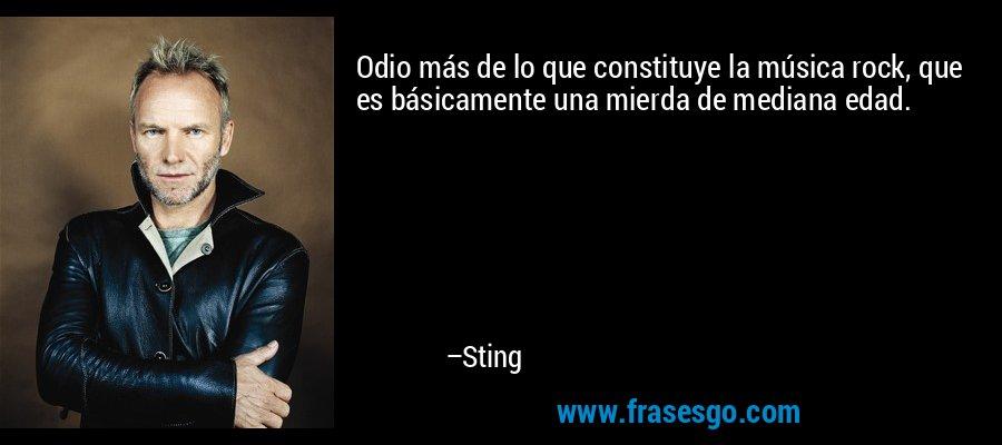 Odio más de lo que constituye la música rock, que es básicamente una mierda de mediana edad. – Sting