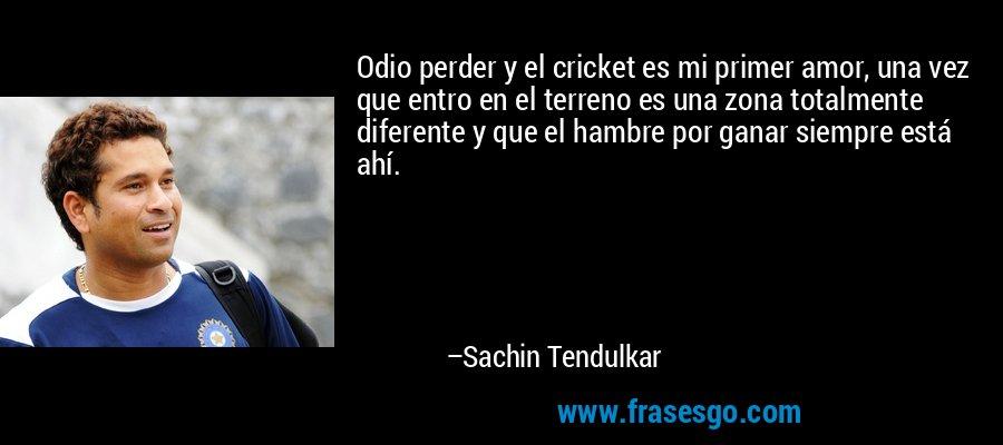 Odio perder y el cricket es mi primer amor, una vez que entro en el terreno es una zona totalmente diferente y que el hambre por ganar siempre está ahí. – Sachin Tendulkar
