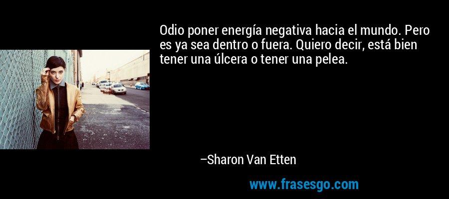 Odio poner energía negativa hacia el mundo. Pero es ya sea dentro o fuera. Quiero decir, está bien tener una úlcera o tener una pelea. – Sharon Van Etten