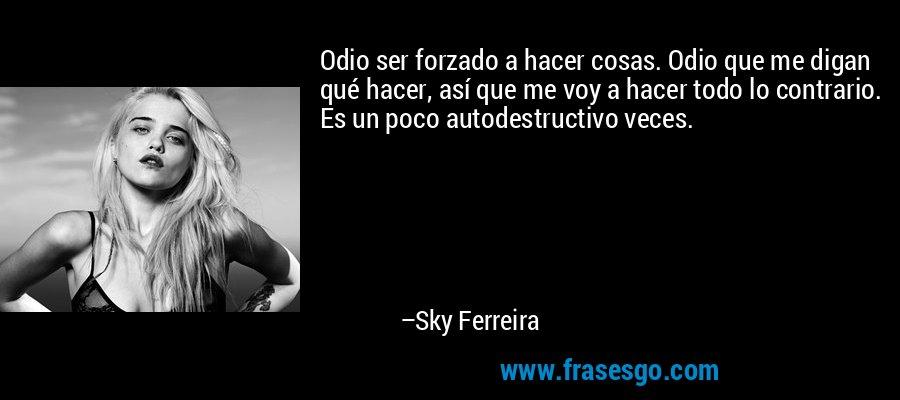 Odio ser forzado a hacer cosas. Odio que me digan qué hacer, así que me voy a hacer todo lo contrario. Es un poco autodestructivo veces. – Sky Ferreira