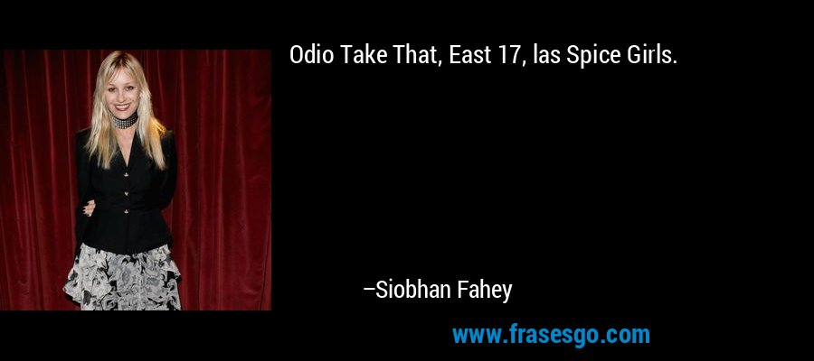 Odio Take That, East 17, las Spice Girls. – Siobhan Fahey