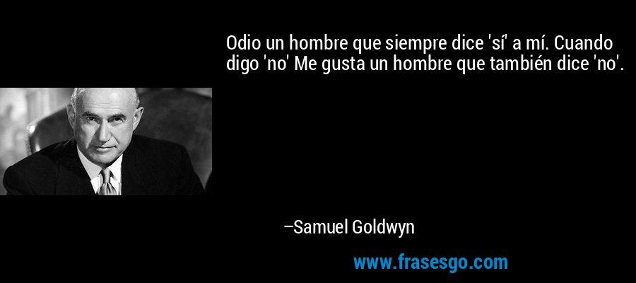 Odio un hombre que siempre dice 'sí' a mí. Cuando digo 'no' Me gusta un hombre que también dice 'no'. – Samuel Goldwyn
