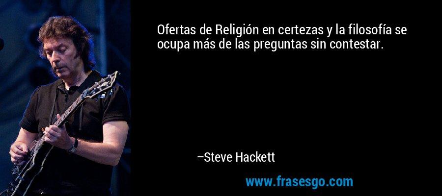 Ofertas de Religión en certezas y la filosofía se ocupa más de las preguntas sin contestar. – Steve Hackett