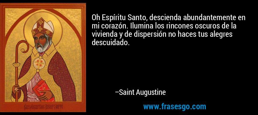 Oh Espíritu Santo, descienda abundantemente en mi corazón. Ilumina los rincones oscuros de la vivienda y de dispersión no haces tus alegres descuidado. – Saint Augustine