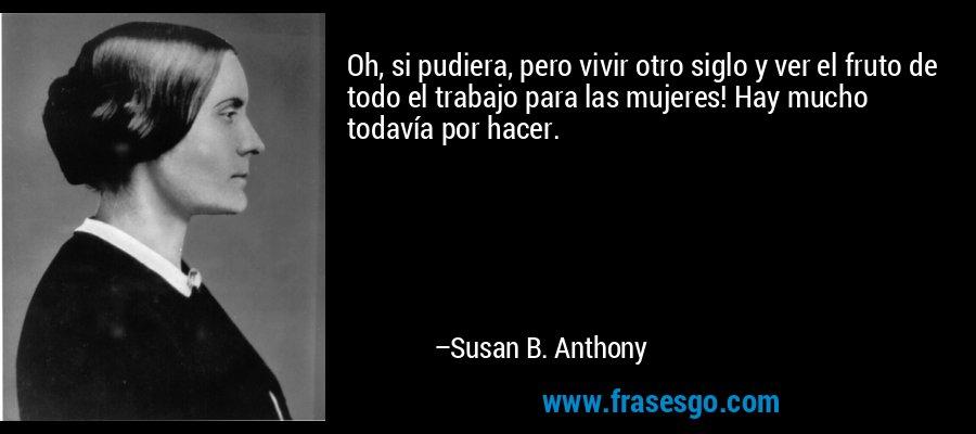 Oh, si pudiera, pero vivir otro siglo y ver el fruto de todo el trabajo para las mujeres! Hay mucho todavía por hacer. – Susan B. Anthony