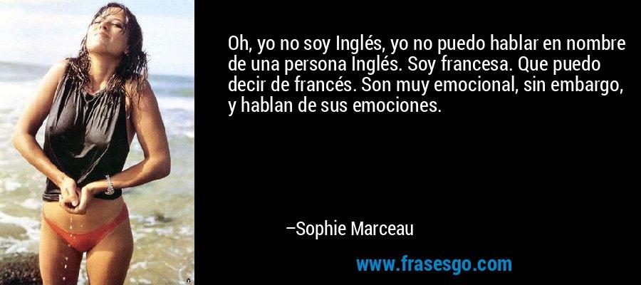 Oh, yo no soy Inglés, yo no puedo hablar en nombre de una persona Inglés. Soy francesa. Que puedo decir de francés. Son muy emocional, sin embargo, y hablan de sus emociones. – Sophie Marceau