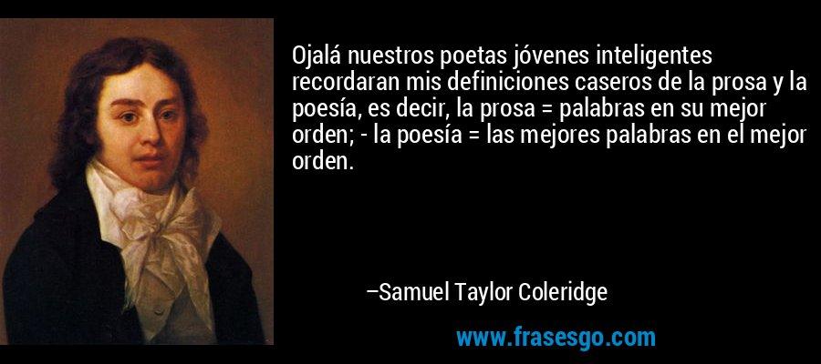 Ojalá nuestros poetas jóvenes inteligentes recordaran mis definiciones caseros de la prosa y la poesía, es decir, la prosa = palabras en su mejor orden; - la poesía = las mejores palabras en el mejor orden. – Samuel Taylor Coleridge