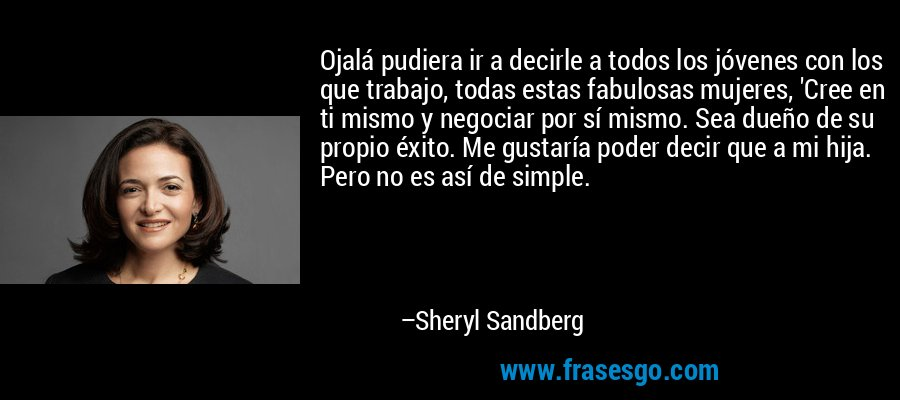 Ojalá pudiera ir a decirle a todos los jóvenes con los que trabajo, todas estas fabulosas mujeres, 'Cree en ti mismo y negociar por sí mismo. Sea dueño de su propio éxito. Me gustaría poder decir que a mi hija. Pero no es así de simple. – Sheryl Sandberg