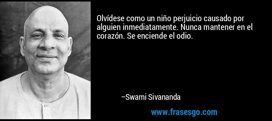 Olvídese como un niño perjuicio causado por alguien inmediatamente. Nunca mantener en el corazón. Se enciende el odio. – Swami Sivananda