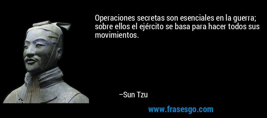 Operaciones secretas son esenciales en la guerra; sobre ellos el ejército se basa para hacer todos sus movimientos. – Sun Tzu