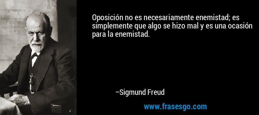 Oposición no es necesariamente enemistad; es simplemente que algo se hizo mal y es una ocasión para la enemistad. – Sigmund Freud