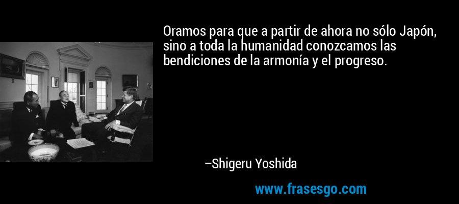 Oramos para que a partir de ahora no sólo Japón, sino a toda la humanidad conozcamos las bendiciones de la armonía y el progreso. – Shigeru Yoshida