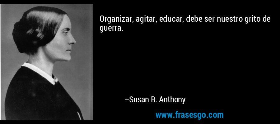 Organizar, agitar, educar, debe ser nuestro grito de guerra. – Susan B. Anthony
