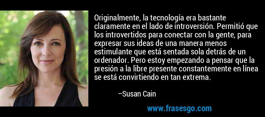 Originalmente, la tecnología era bastante claramente en el lado de introversión. Permitió que los introvertidos para conectar con la gente, para expresar sus ideas de una manera menos estimulante que está sentada sola detrás de un ordenador. Pero estoy empezando a pensar que la presión a la libre presente constantemente en línea se está convirtiendo en tan extrema. – Susan Cain
