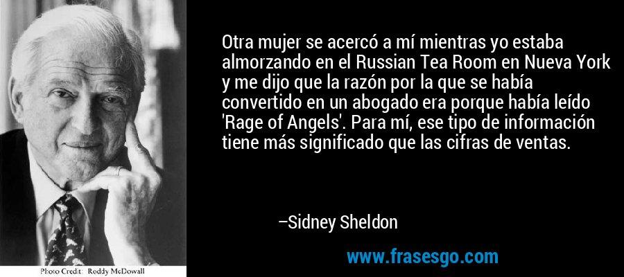 Otra mujer se acercó a mí mientras yo estaba almorzando en el Russian Tea Room en Nueva York y me dijo que la razón por la que se había convertido en un abogado era porque había leído 'Rage of Angels'. Para mí, ese tipo de información tiene más significado que las cifras de ventas. – Sidney Sheldon