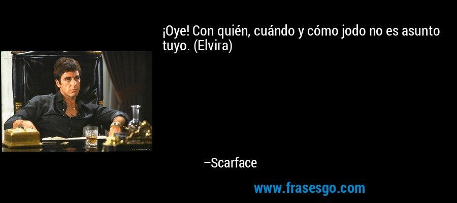 ¡Oye! Con quién, cuándo y cómo jodo no es asunto tuyo. (Elvira) – Scarface