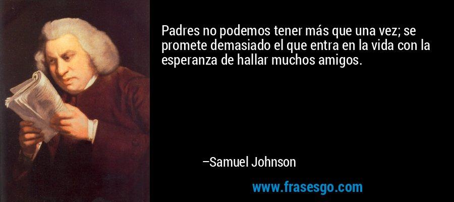 Padres no podemos tener más que una vez; se promete demasiado el que entra en la vida con la esperanza de hallar muchos amigos. – Samuel Johnson