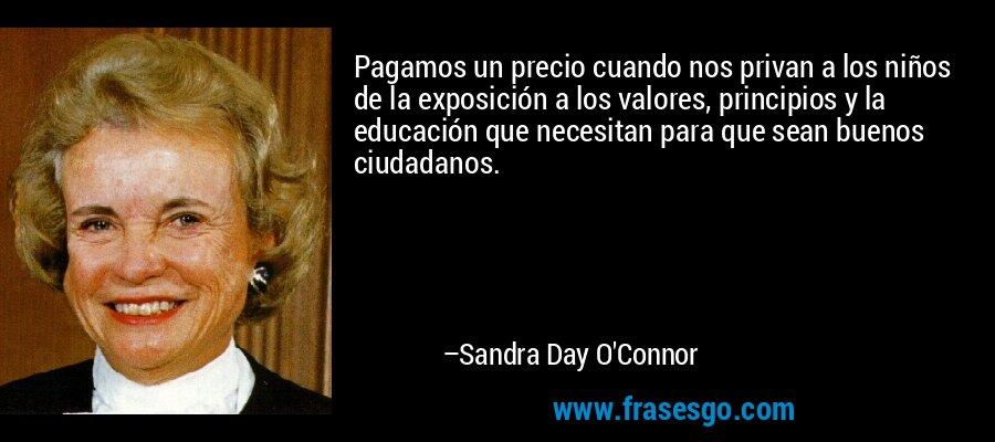 Pagamos un precio cuando nos privan a los niños de la exposición a los valores, principios y la educación que necesitan para que sean buenos ciudadanos. – Sandra Day O'Connor