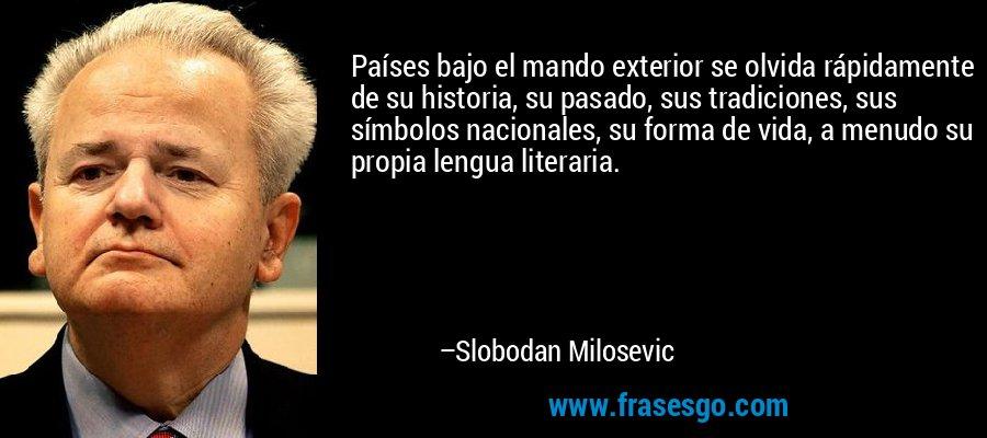 Países bajo el mando exterior se olvida rápidamente de su historia, su pasado, sus tradiciones, sus símbolos nacionales, su forma de vida, a menudo su propia lengua literaria. – Slobodan Milosevic