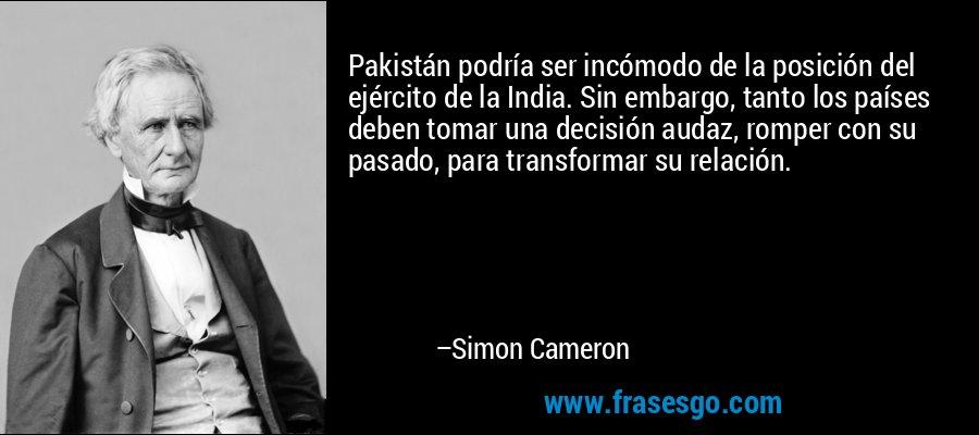 Pakistán podría ser incómodo de la posición del ejército de la India. Sin embargo, tanto los países deben tomar una decisión audaz, romper con su pasado, para transformar su relación. – Simon Cameron