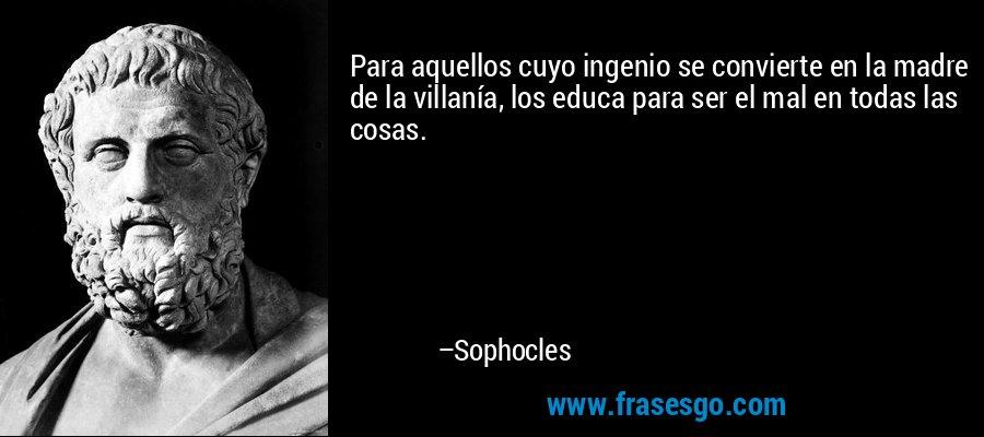 Para aquellos cuyo ingenio se convierte en la madre de la villanía, los educa para ser el mal en todas las cosas. – Sophocles