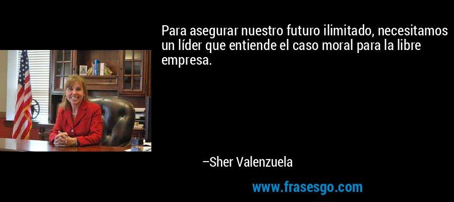 Para asegurar nuestro futuro ilimitado, necesitamos un líder que entiende el caso moral para la libre empresa. – Sher Valenzuela