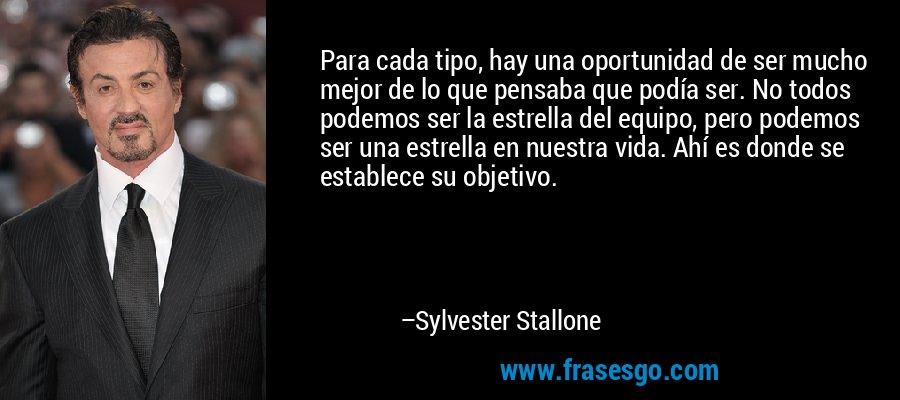 Para cada tipo, hay una oportunidad de ser mucho mejor de lo que pensaba que podía ser. No todos podemos ser la estrella del equipo, pero podemos ser una estrella en nuestra vida. Ahí es donde se establece su objetivo. – Sylvester Stallone