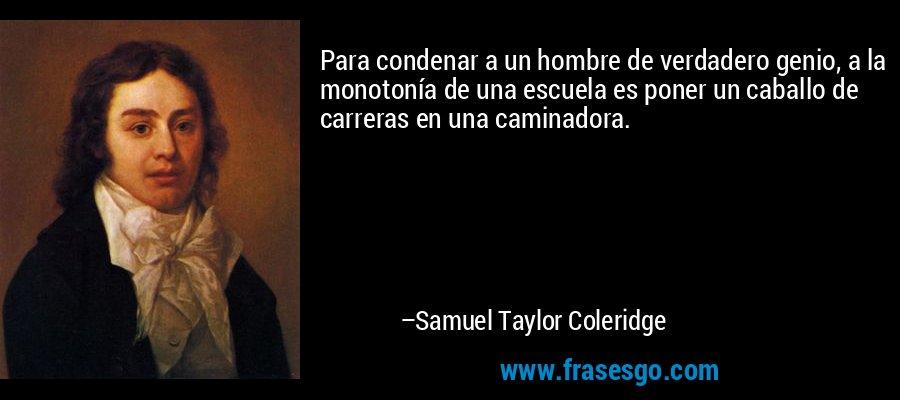 Para condenar a un hombre de verdadero genio, a la monotonía de una escuela es poner un caballo de carreras en una caminadora. – Samuel Taylor Coleridge