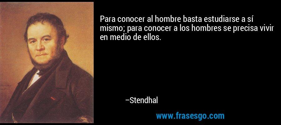 Para conocer al hombre basta estudiarse a sí mismo; para conocer a los hombres se precisa vivir en medio de ellos. – Stendhal