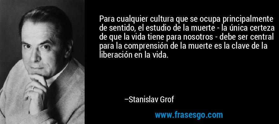 Para cualquier cultura que se ocupa principalmente de sentido, el estudio de la muerte - la única certeza de que la vida tiene para nosotros - debe ser central para la comprensión de la muerte es la clave de la liberación en la vida. – Stanislav Grof