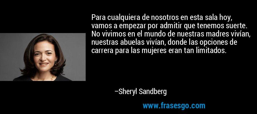 Para cualquiera de nosotros en esta sala hoy, vamos a empezar por admitir que tenemos suerte. No vivimos en el mundo de nuestras madres vivían, nuestras abuelas vivían, donde las opciones de carrera para las mujeres eran tan limitados. – Sheryl Sandberg