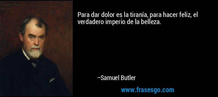 Para dar dolor es la tiranía, para hacer feliz, el verdadero imperio de la belleza. – Samuel Butler