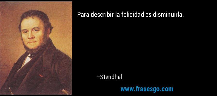 Para describir la felicidad es disminuirla. – Stendhal