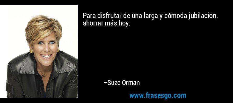 Para disfrutar de una larga y cómoda jubilación, ahorrar más hoy. – Suze Orman