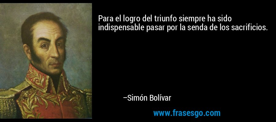 Para el logro del triunfo siempre ha sido indispensable pasar por la senda de los sacrificios. – Simón Bolívar