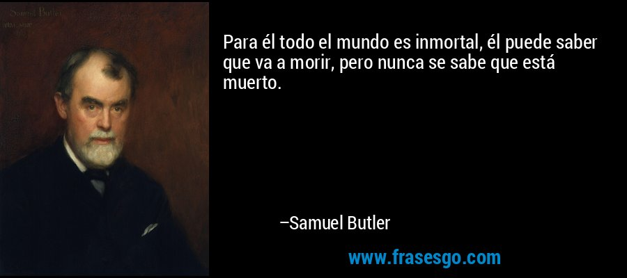 Para él todo el mundo es inmortal, él puede saber que va a morir, pero nunca se sabe que está muerto. – Samuel Butler