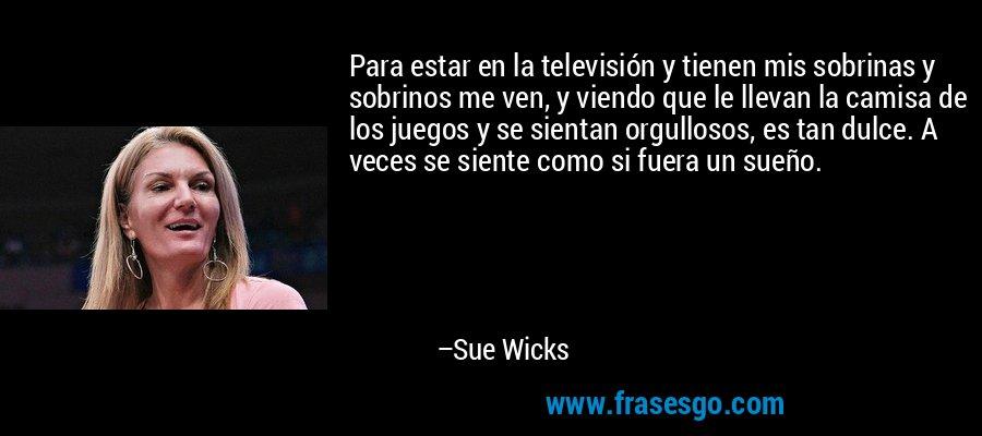 Para estar en la televisión y tienen mis sobrinas y sobrinos me ven, y viendo que le llevan la camisa de los juegos y se sientan orgullosos, es tan dulce. A veces se siente como si fuera un sueño. – Sue Wicks