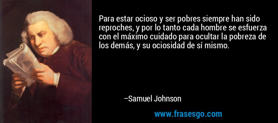 Para estar ocioso y ser pobres siempre han sido reproches, y por lo tanto cada hombre se esfuerza con el máximo cuidado para ocultar la pobreza de los demás, y su ociosidad de sí mismo. – Samuel Johnson