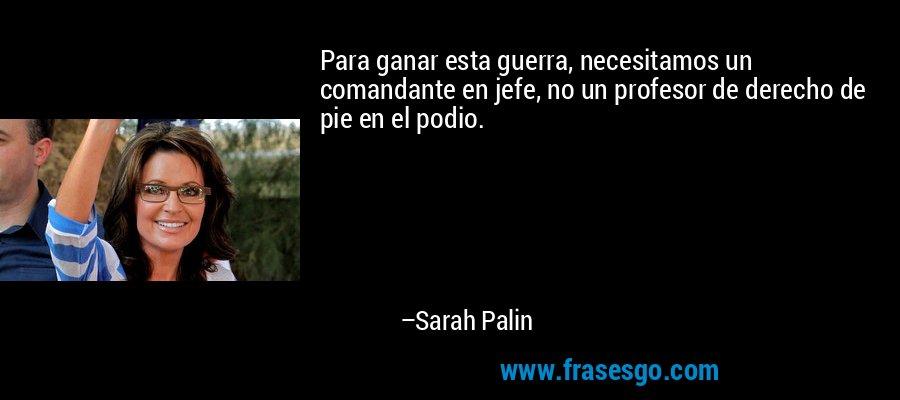 Para ganar esta guerra, necesitamos un comandante en jefe, no un profesor de derecho de pie en el podio. – Sarah Palin