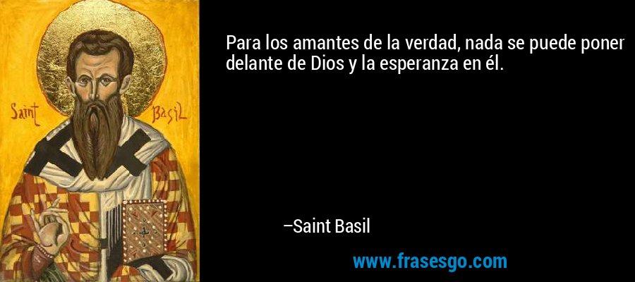 Para los amantes de la verdad, nada se puede poner delante de Dios y la esperanza en él. – Saint Basil