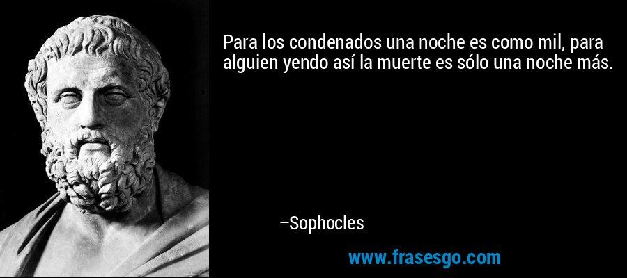 Para los condenados una noche es como mil, para alguien yendo así la muerte es sólo una noche más. – Sophocles