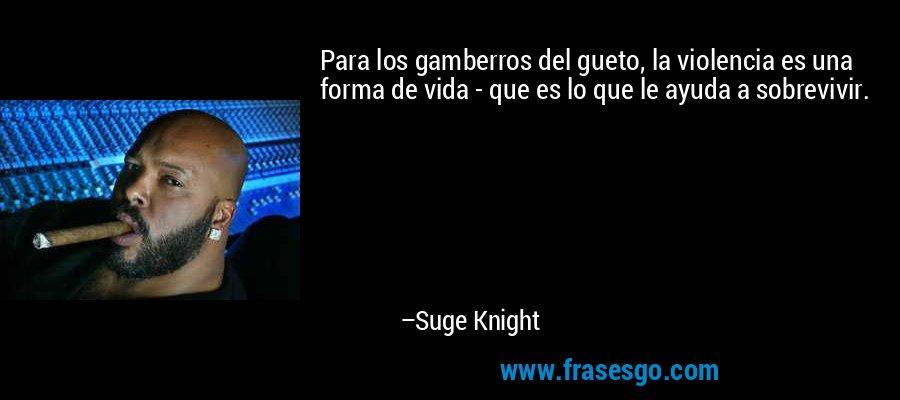 Para los gamberros del gueto, la violencia es una forma de vida - que es lo que le ayuda a sobrevivir. – Suge Knight