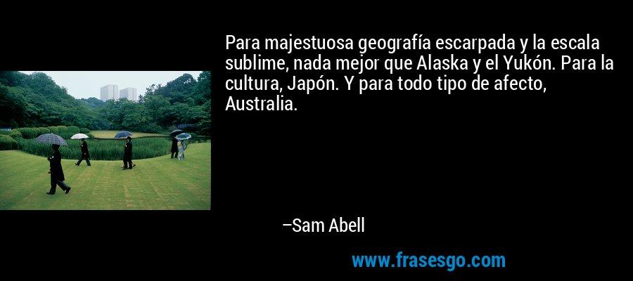 Para majestuosa geografía escarpada y la escala sublime, nada mejor que Alaska y el Yukón. Para la cultura, Japón. Y para todo tipo de afecto, Australia. – Sam Abell