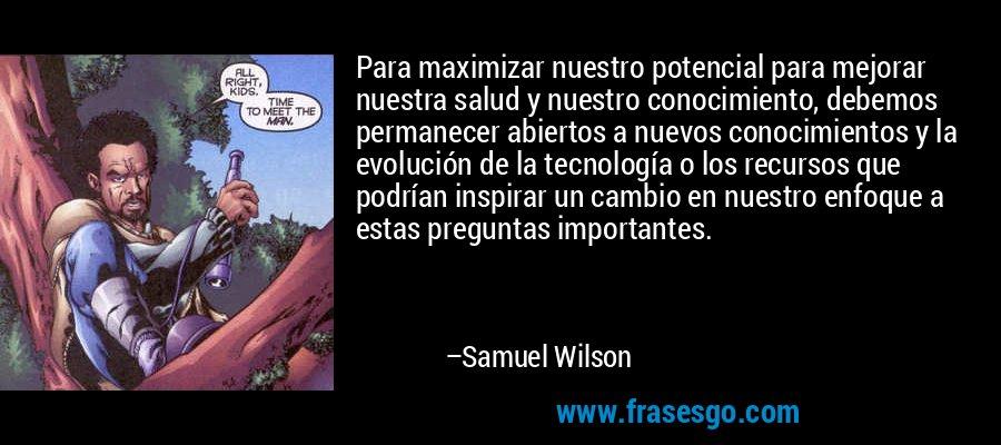Para maximizar nuestro potencial para mejorar nuestra salud y nuestro conocimiento, debemos permanecer abiertos a nuevos conocimientos y la evolución de la tecnología o los recursos que podrían inspirar un cambio en nuestro enfoque a estas preguntas importantes. – Samuel Wilson