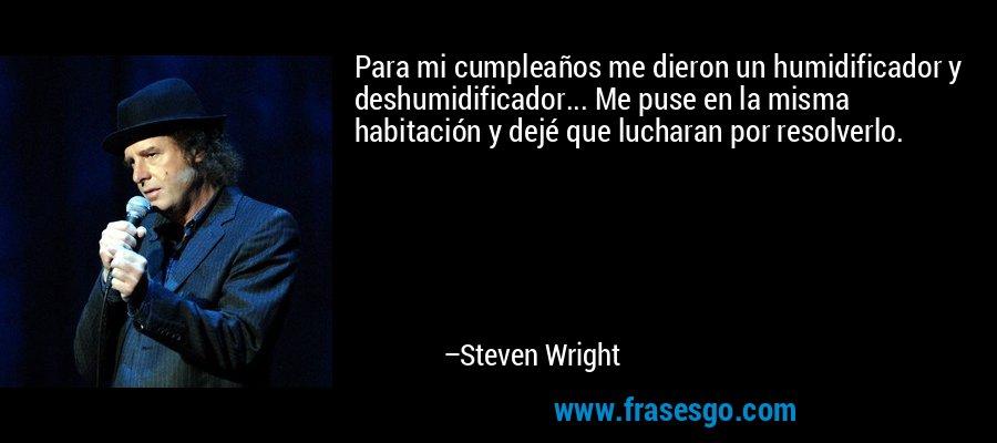 Para mi cumpleaños me dieron un humidificador y deshumidificador... Me puse en la misma habitación y dejé que lucharan por resolverlo. – Steven Wright