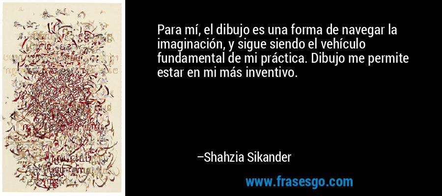 Para mí, el dibujo es una forma de navegar la imaginación, y sigue siendo el vehículo fundamental de mi práctica. Dibujo me permite estar en mi más inventivo. – Shahzia Sikander
